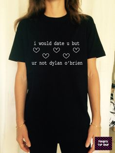 I would date u but ur not dylan o'brien white TShirt Unisex fangirl shirt girls gifts funny tumblr blogger fashion gifts teens teenagers
