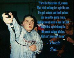"""""""Apaga la televisión, prima. No hay nada que ver para una chica. Tengo una y sobrina y lo que mas creo es que ella significa el mundo para mi, y no necesita ver la mierda que ellos piensan que una chica debería ver, putas flacuchas de 90 libras, eso no son chicas para mi."""" Vinnie Paz"""