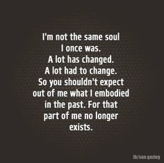 A lot has changed .. I am not the same soul I was. People change. I no longer live in the past. Let it go!