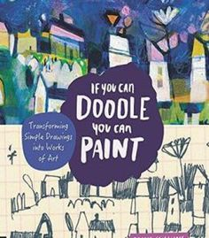 If You Can Doodle You Can Paint: Transforming Simple Drawings Into Works Of Art PDF