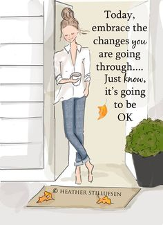 Today, embrace the changes you are going through... Just know it;s going to be OK