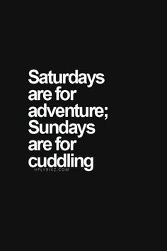 Saturdays are for adventure, Sundays are for cuddling