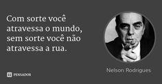 Com sorte você atravessa o mundo, sem sorte você não atravessa a rua.... Frase de Nelson Rodrigues.