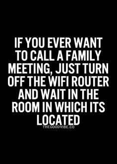 "Brilliant. | ""If you ever want to call a family meeting, just turn off the wifi router and wait in the room in which its located."" #TheGoodVibe.Co #Humor #LOL"