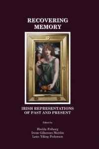 Recovering memory : Irish representations of past and present / edited by Hedda Friberg, Irene Gilsenan Nordin and Lene Yding Pedersen