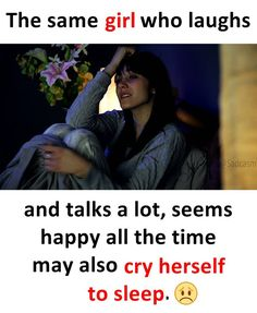The same girl who laughs and talks a lot, seems happy all the time may also cry herself to sleep.
