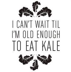 I can't wait til i'm old enough to eat kale