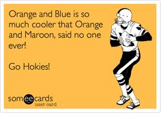 Orange and Blue is so much cooler that Orange and Maroon, said no one ever! Go Hokies!