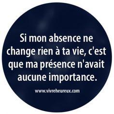 """"""" Si mon absence ne change rien à ta vie, c'est que ma présence n'avait aucune importance."""" #Citations #Quotes"""