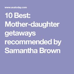 10 Best: Mother-daughter getaways recommended by Samantha Brown
