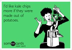 I'd like kale chips more if they were made out of potatoes.