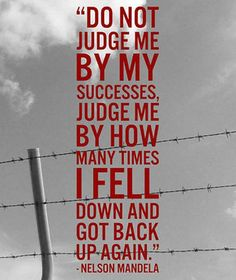 Do not judge me by my successes, judge me by how many times I fell down and got back up again.