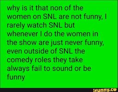 why is it that non of the women on SNL are not funny,I rarely watch SNL but whenever I do the women in the show are just never funny, even outside of SNL the comedy roles they take always fail to sound or be funny – popular memes on the site iFunny.co #saturdaynightlive #tvshows #women #tv #snl #comedy #funny #why #non #not #rarely #watch #whenever #do #show #just #never #even #roles #take #always #fail #meme