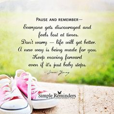 Pause and remember— Everyone gets discouraged and feels lost at times. Don't worry — life will get better. A new way is being made for you. Keep moving forward even if it's just baby steps. — Jenni Young