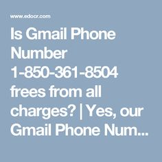 Is Gmail Phone Number 1-850-361-8504 frees from all charges? | Yes, our Gmail Phone Number 1-850-361-8504 is pump all charges as it is a toll-free estimate and it connects you to our professional technician who are reputable profitable for presenting their best drama. So, defend a tie with us by dialing our company and maintain Gmail services past any hurdle. For more information http://www.monktech.net/gmail-tollfree-phone-number.html