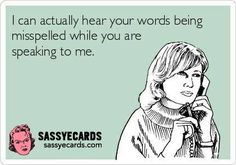 I can actually hear your words being misspelled...