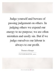 Judge yourself and beware of passing judgement on others. In judging others we expend our energy to no purpose; we are often mistaken and easily sin. But if we judge ourselves our labour is always to our profit. Judging others quotes on PictureQuotes.com.