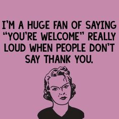 "I'm a huge fan of saying ""you're welcome"" really loud when people don't say thank you."