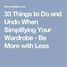 33 Things to Do and Undo When Simplifying Your Wardrobe - Be More with Less