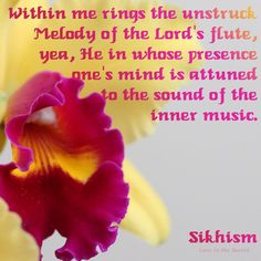 """Within me rings the unstruck Melody of the Lord's flute, yea, He in whose presence one's mind is attuned to the sound of the inner music.   Sikhism  (Sri Rag, Kabir)   Source:http://sikhquotes.org/102.html  (look for """"unstruck Melody"""")  Photo by: Love is the Secret"""