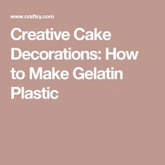 Creative Cake Decorations: How to Make Gelatin Plastic