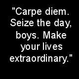 """""""Carpe diem. Seize the day, boys. Make your lives extraordinary."""""""