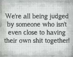 We're all being judged by someone who isn't even close to having their own shit together!