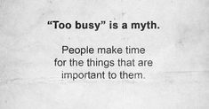 Too Busy is a Myth – You Can Always Make Time for the Important People In Your Life Message Quotes, Dad Quotes, Words Quotes, Sayings, Virgo Quotes, Wisdom Quotes, Make Time, No Time For Me, I Hate Boys