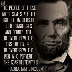 Abraham Lincoln Quotes - The people of these United States are the rightful masters of both Congresses and Courts. Not to overthrow the constitution, but to overthrow the men who pervert the constitution. Wise Quotes, Quotable Quotes, Famous Quotes, Great Quotes, Quotes To Live By, Jfk Quotes, Yoda Quotes, Motivational Quotes, Famous Poems