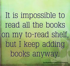 It is impossible to read all the books on my to-read shelf, but i keep adding books anyway.
