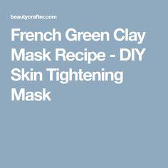 French Green Clay Mask Recipe - DIY Skin Tightening Mask