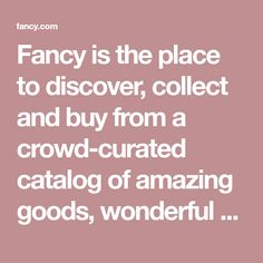 Fancy is the place to discover, collect and buy from a crowd-curated catalog of amazing goods, wonderful places and great stores.