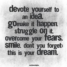 Devote yourself. I think we forget that it will be scary and hard. But it's worth it.