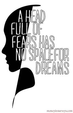 Alternately, a head full of dreams, has no room for fear.