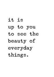 Image result for it's up to you to see the beauty in everyday things
