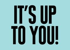 It's up to you!