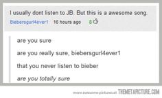 """I usually don't listen to JB. But this is a awesome song."" ""Are you sure? Are you really sure, biebersgurl4ever1, that you never listen to bieber? Are you totally sure?"" #humor #funny #justinbieber"