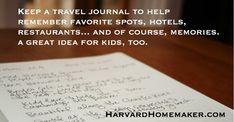 Keep a travel journal to remember good (and bad!) hotels, restaurants, attractions, transportation tips, and directions (100+ Ideas to Help Organize Your Home and Your Life)