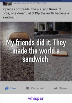 My friends did it. They made the world a sandwich