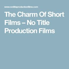 The Charm Of Short Films – No Title Production Films