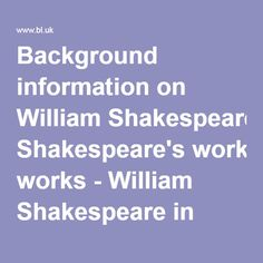 Background information on William Shakespeare's works. This tells you when Shakespeare's plays appered completed.