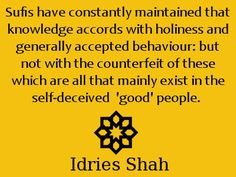 Sufis have constantly maintained that knowledge accords with holiness and generally accepted behaviour: but not with the counterfeit of these which are all that mainly exist in the self-deceived 'good' people. Sufi, Spiritual Inspiration, Good People, Consciousness, Behavior, Spirituality, Knowledge, Wisdom, Quotes