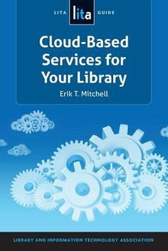 Cloud-Based Services for Your Library / Erik T. Mitchell. / Chicago : ALA TECHSOURCE, An imprint of the American Library Association, 2013.