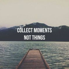 Collect memories, not things
