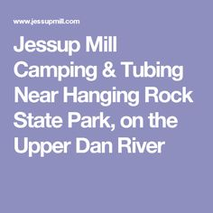Jessup Mill Camping & Tubing Near Hanging Rock State Park, on the Upper Dan River