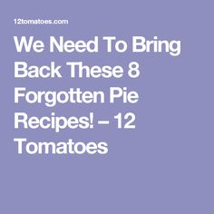 We Need To Bring Back These 8 Forgotten Pie Recipes! – 12 Tomatoes