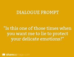 """Prompt -- """"is this one of those times when you want me to lie to protect your delicate feelings"""""""