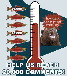 Help us reach 20,000 comments in support of Bristol Bay, home of the world's greatest wild salmon fishery!   Bristol Bay is threatened by the proposed Pebble Mine, a gold/copper project that would create 10 billion tones of toxic mine waste.