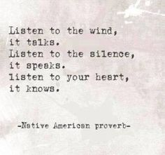 """Listen to the wind, it talks.  Listen to the silence, it speaks.  Listen to your heart, it knows."" ~ Native American Proverb"