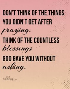 Don;t think of the things you didnt get after prayer.Think of the countless blessingsGod gave you without asking.